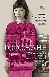 Анна Матвеева -Горожане. Удивительные истории из жизни людей города Е.