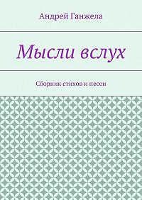 Андрей Ганжела - Мысли вслух. Сборник стихов ипесен