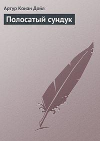Артур Конан Дойл - Полосатый сундук