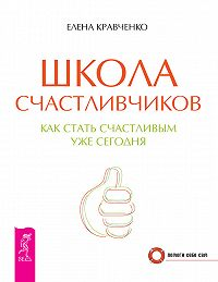 Елена Кравченко -Школа счастливчиков. Как стать счастливым уже сегодня