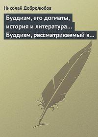 Николай Добролюбов -Буддизм, его догматы, история и литература… Буддизм, рассматриваемый в отношении к последователям его, обитающим в Сибири
