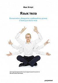 Макс Эггерт - Язык тела. Впечатляйте, убеждайте и добивайтесь успеха с помощью языка тела