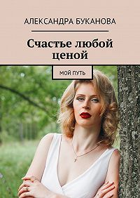 Александра Сергеевна Буканова -Счастье любой ценой. Мой путь
