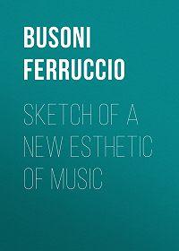 Ferruccio Busoni -Sketch of a New Esthetic of Music