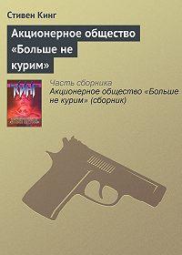 Стивен Кинг - Акционерное общество «Больше не курим»