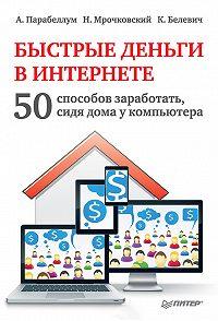 Николай Мрочковский -Быстрые деньги в Интернете. 50 способов заработать, сидя дома у компьютера