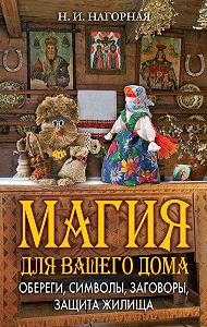 Наталья Нагорная -Магия для вашего дома. Обереги, символы, заговоры, защита жилища