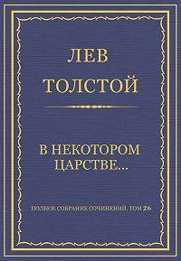 Лев Толстой -Полное собрание сочинений. Том 26. Произведения 1885–1889 гг. В некотором царстве…