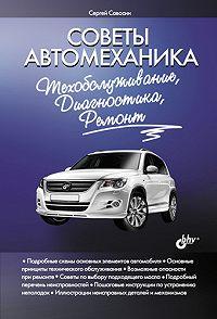 Сергей Савосин - Советы автомеханика: техобслуживание, диагностика, ремонт