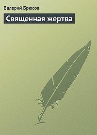 Валерий Брюсов -Священная жертва