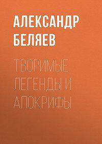 Александр Беляев -Творимые легенды и апокрифы