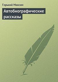 Горький Максим -Автобиографические рассказы
