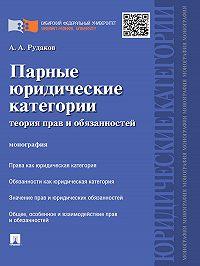 Алексей Рудаков - Парные юридические категории: теория прав и обязанностей. Монография