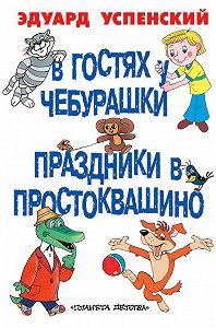 Эдуард Успенский -В гостях у Чебурашки. Праздники в Простоквашино (сборник)