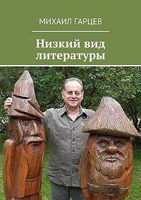 Михаил Гарцев - Низкий вид литературы