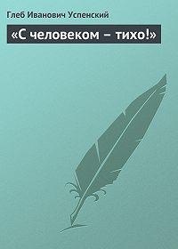 Глеб Успенский -«С человеком – тихо!»