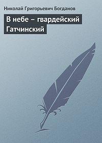 Николай Богданов -В небе – гвардейский Гатчинский