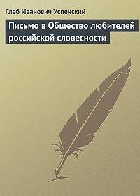 Глеб Успенский -Письмо в Общество любителей российской словесности