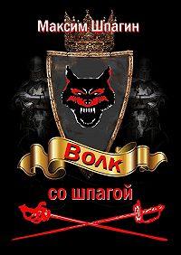 Максим Валерьевич Шпагин -Волк со шпагой