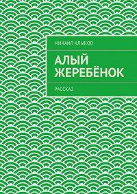Михаил Клыков - Алый жеребёнок. рассказ