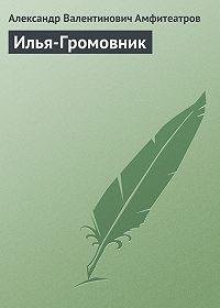 Александр Амфитеатров -Илья-Громовник
