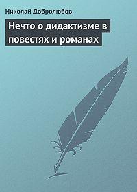 Николай Добролюбов - Нечто о дидактизме в повестях и романах