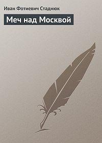 Иван Стаднюк -Меч над Москвой