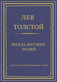 Лев Толстой -Полное собрание сочинений. Том 26. Произведения 1885–1889 гг. Беседа досужих людей