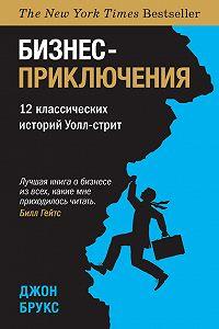Джон Брукс - Бизнес-приключения. 12 классических историй Уолл-стрит