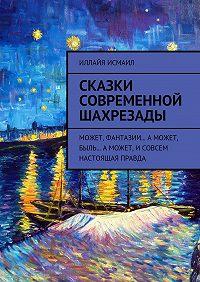 Иллайя Исмаил -Сказки современной Шахрезады. Может, фантазии… Аможет, быль… Аможет, исовсем настоящая правда