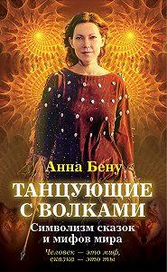 Анна Бену - Танцующие с волками. Символизм сказок и мифов мира