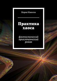 Мария Макеева - Практика хаоса. Фантастический приключенческий роман