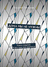 Василий Лягоскин -Дома мы ненужны. Книга седьмая. Ивсе-таки она вертится!