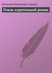 Всеволод Гаршин -Очень коротенький роман