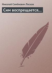 Николай Лесков -Сим воспрещается…
