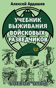 Алексей Ардашев -Учебник выживания войсковых разведчиков. Боевой опыт