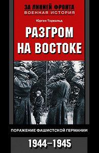 Юрген Торвальд -Разгром на востоке. Поражение фашистской Германии. 1944-1945
