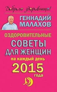 Геннадий Малахов -Оздоровительные советы для женщин на каждый день 2015 года