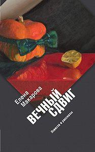 Елена Макарова -Вечный сдвиг. Повести и рассказы