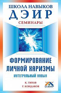 К. В. Титов, Геннадий Кондаков - Формирование личной харизмы. Интегральный навык