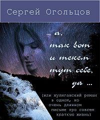 Сергей Огольцов -… а, так вот и текём тут себе, да … (или хулиганский роман в одном, но очень длинном письме про совсем краткую жизнь)