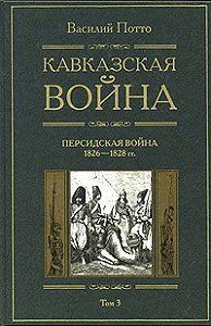 Василий Потто - Кавказская война. Том 3. Персидская война 1826-1828 гг.