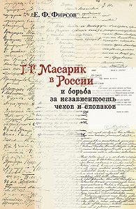 Евгений Фирсов - Т. Г. Масарик в России и борьба за независимость чехов и словаков