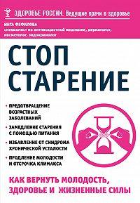Инга Фефилова -Стоп старение. Как вернуть молодость, здоровье и жизненные силы