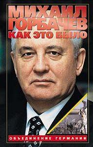 Михаил Горбачев -Как это было: Объединение Германии