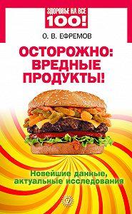 О. В. Ефремов -Осторожно: вредные продукты! Новейшие данные, актуальные исследования