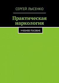 Сергей Лысенко -Практическая наркология. Учебное пособие
