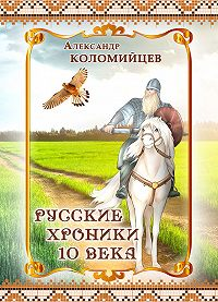 Александр Коломийцев - Русские хроники 10 века