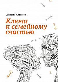 Алексей Алексеев -Ключи к семейному счастью. Путеводитель по лабиринтам семейных отношений
