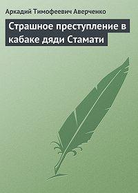 Аркадий Аверченко -Страшное преступление в кабаке дяди Стамати